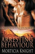 Uniform Encounters : Arresting Behaviour - Morticia Knight