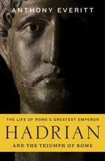 Hadrian and the Triumph of Rome : And the Triumph of Rome - Anthony Everitt