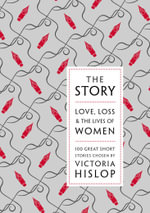 The Story : Love, Loss & The Lives of Women: 100 Great Short Stories