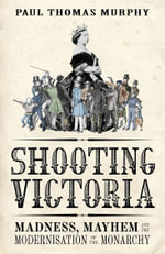 Shooting Victoria : Madness, Mayhem, and the Rebirth of the British Monarchy - Paul Thomas Murphy