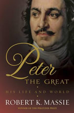 Peter the Great : The Compelling Story of the Man Who Created Modern Russia, Founded St Petersburg and Made His Country Part of Europe - Robert K. Massie