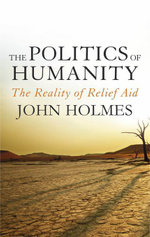 The Politics Of Humanity : The Reality of Relief Aid - John Holmes