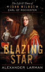 Blazing Star : The Life and Times of John Wilmot, Earl of Rochester - Alexander Larman