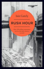 Rush Hour : How 500 Million Commuters Survive the Daily Journey to Work - Iain Gately