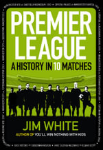 Premier League : A History in 10 Matches : Celebrating 21 Years of the Premier League - Jim White