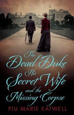 The Dead Duke, His Secret Wife And The Missing Corpse : An Extraordinary Edwardian Case of Deception and Intrigue - Piu Marie Eatwell