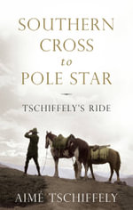Southern Cross to Pole Star : Tschiffely's Ride - Aime Tschiffely