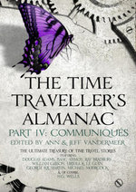 The Time Traveller's Almanac Part IV - Communiques : A Treasury of Time Travel Fiction  Brought to You from the Future