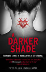 A Darker Shade : 17 Swedish Stories of Murder, Mystery and Suspense Including a Short Story by Stieg Larsson