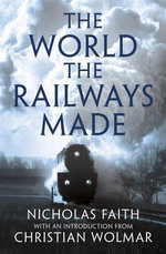 The World The Railways Made : Wolmar's Railway Library - Nicholas Faith
