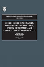 Hidden Hands in the Market : Ethnographies of Fair Trade, Ethical Consumption and Corporate Social Responsibility