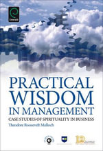 Practical Wisdom in Management : Case Studies of Spirituality in Business - Theodore Roosevelt Malloch