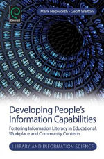 Developing People's Information Capabilities : Fostering Information Literacy in Educational, Workplace and Community Contexts