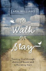To Walk or Stay : Trusting God Through Shattered Hopes and Suffocating Fears - Lara Williams