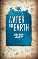 Water the Earth : A Student's Guide to Missions - Aaron Little