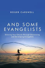And Some Evangelists : Growing Your Church Through Discovering and Developing Evangelists - Roger Carswell