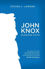 John Knox : Fearless Faith - Steven J Lawson