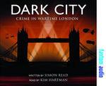 Dark City : Crime in Wartime London - Simon Read