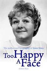 Too Happy a Face - The Authorised Biography of Joan Sims - Andrew Ross