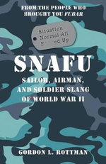 SNAFU Situation Normal All F***ed Up : Sailor, Airman, and Soldier Slang of World War II - Gordon L. Rottman