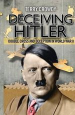 Deceiving Hitler : Double Cross and Deception in World War II - Terry Crowdy