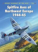 Spitfire Aces of Northwest Europe 1944-45 - Andrew Thomas