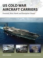 US Cold War Aircraft Carriers : Forrestal, Kitty Hawk and Enterprise Classes - Brad Elward