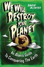 We Will Destroy Your Planet : An Alien's Guide to Conquering the Earth - David A. McIntee