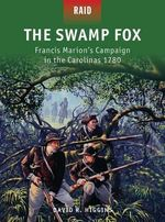 The Swamp Fox :  Francis Marion's Campaign in the Carolinas, 1780 - David R. Higgins