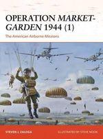 Operation Market-Garden 1944 (1) : The American Airborne Missions - Steven J. Zaloga