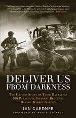 Deliver Us From Darkness : The Untold Story of Third Battalion 506 Parachute Infantry Regiment During Market Garden - Ian Gardner