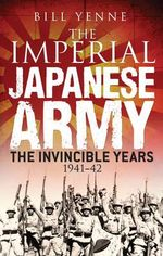 The Imperial Japanese Army : The Invincible Years 1941-42 - Bill Yenne