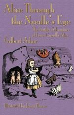 Alice Through the Needle's Eye : The Further Adventures of Lewis Carroll's Alice - Gilbert Adair