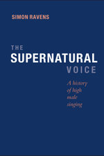 The Supernatural Voice : A History of High Male Singing - Simon Ravens