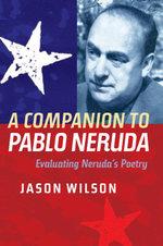 A Companion to Pablo Neruda : Evaluating Neruda's Poetry - Jason Wilson