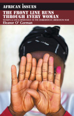 The Front Line Runs through Every Woman : Women and Local Resistance in the Zimbabwean Liberation War - Eleanor O' Gorman
