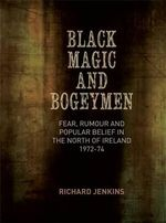Black Magic and Bogeymen : Fear, Rumour and Popular Belief in the North of Ireland 1972-74 - Richard Jenkins