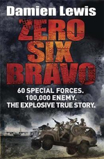 Zero Six Bravo : 60 Special Forces. 100,000 Enemy. The Ultimate Mission - Damien Lewis
