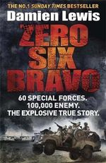 Zero Six Bravo : 60 Special Forces. 100,000 Enemy. The Explosive True Story - Damien Lewis