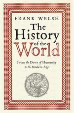 The History of the World : From the Dawn of Humanity to the Modern Age - Frank Welsh