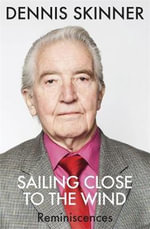 Sailing Close to the Wind : Reminiscences - Dennis Skinner