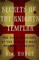 Secrets of the Knights Templar : The Hidden History of the World's Most Powerful Order - S. J. Hodge