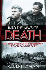 Into the Jaws of Death : The True Story of the Legendary Raid on Saint-Nazaire - Robert Lyman
