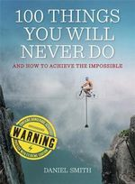 100 Things You Will Never Do : And How to Achieve the Impossible - Daniel Smith