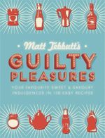 Matt Tebbutt's Guilty Pleasures : Your Favourite Sweet and Savoury Indulgences in 130 Easy Recipes - Matt Tebbutt