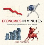 Economics in Minutes : 200 Key Concepts Explained in an Instant - Niall Kishtainy