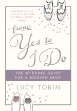 From Yes to I Do : The Wedding Guide for a Modern Bride - Lucy Tobin