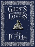 Ghosts and Other Lovers : A Short Story Collection - Lisa Tuttle