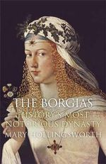The Borgias : History's Most Notorious Dynasty - Mary Hollingsworth