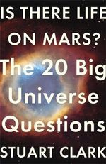 Is There Life on Mars? : The 20 Big Universe Questions - Stuart Clark